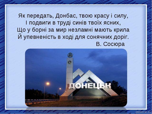 Як передать, Донбас, твою красу і силу, І подвиги в труді синів твоїх ясних,...