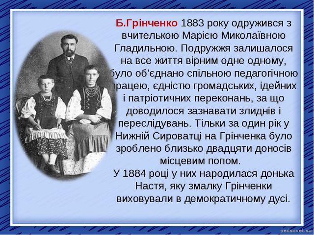 Б.Грінченко 1883 року одружився з вчителькою Марією Миколаївною Гладильною. П...