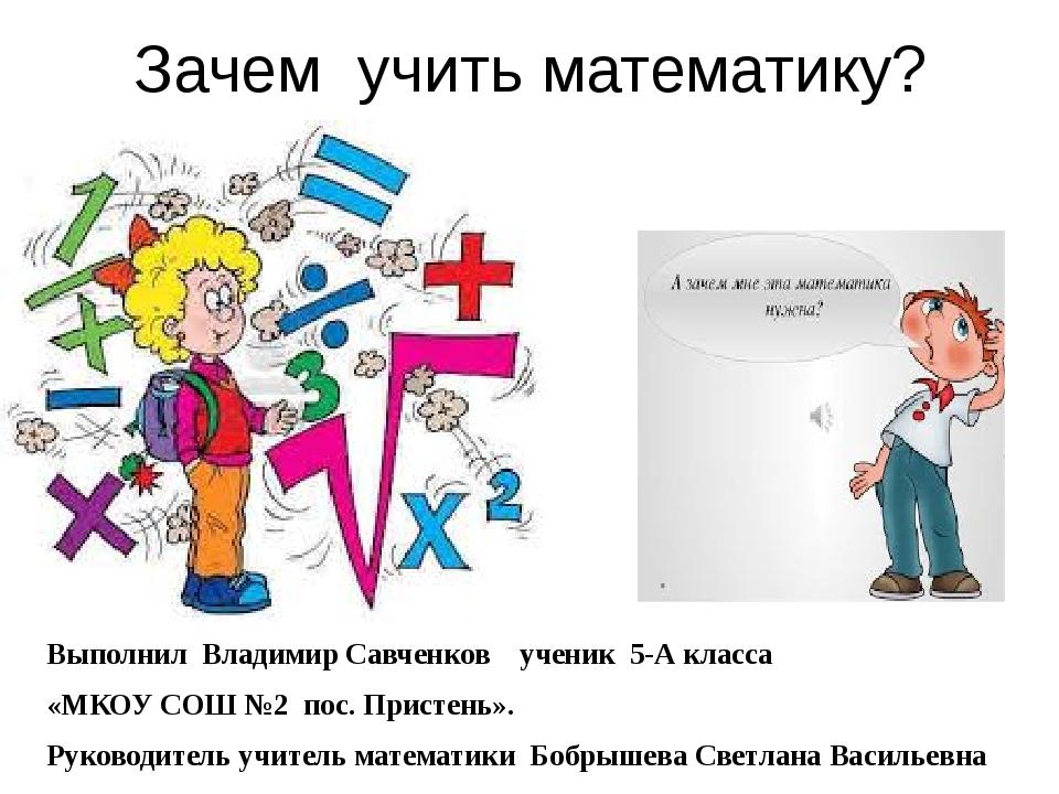 Зачем учить математику? Выполнил Владимир Савченков ученик 5-А класса «МКОУ С...