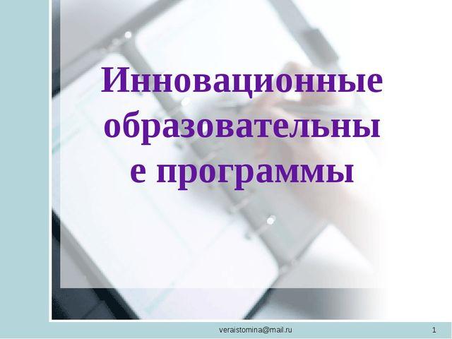 veraistomina@mail.ru * Инновационные образовательные программы veraistomina@m...