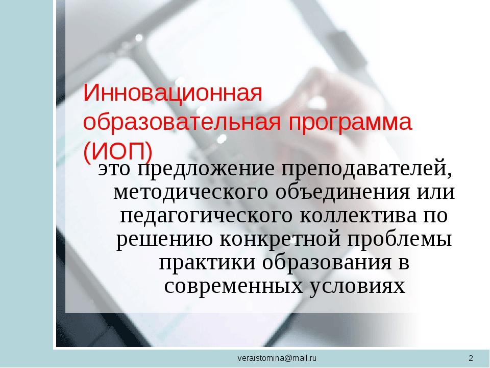 veraistomina@mail.ru * Инновационная образовательная программа (ИОП)  это пр...