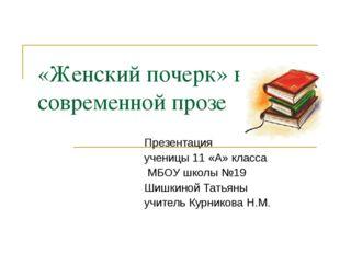 «Женский почерк» в современной прозе Презентация ученицы 11 «А» класса МБОУ ш