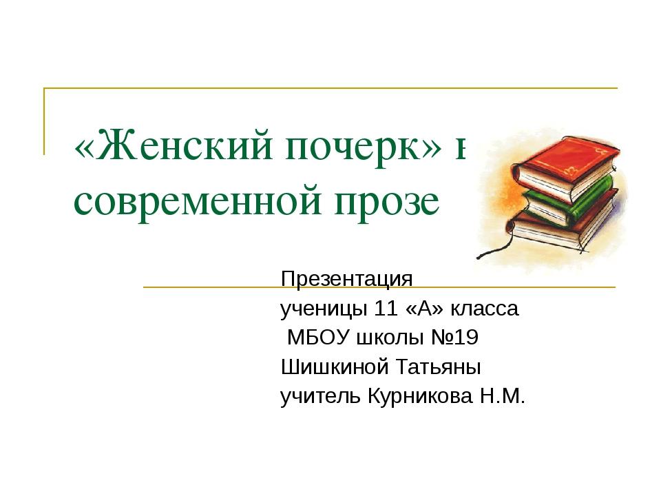 «Женский почерк» в современной прозе Презентация ученицы 11 «А» класса МБОУ ш...