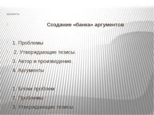 аргументы Создание «банка» аргументов 1. Проблемы 2. Утверждающие тезисы. 3.