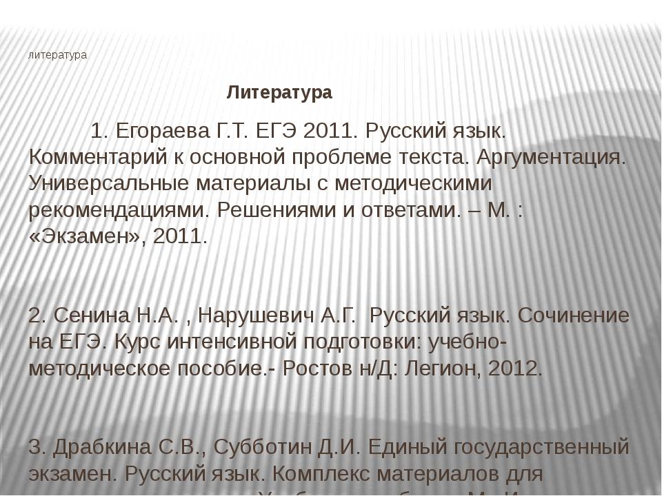 литература Литература 1. Егораева Г.Т. ЕГЭ 2011. Русский язык. Комментарий к...
