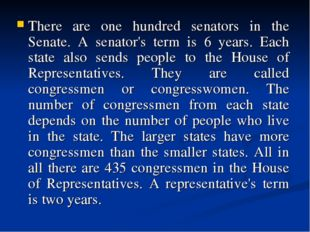There are one hundred senators in the Senate. A senator's term is 6 years. Ea