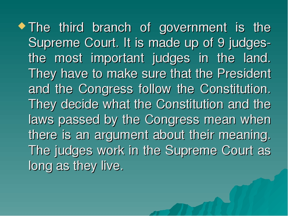 The third branch of government is the Supreme Court. It is made up of 9 judge...