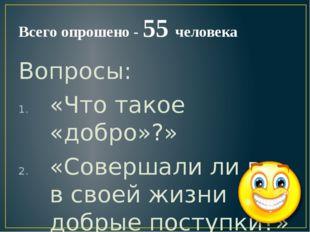 Всего опрошено - 55 человека Вопросы: «Что такое «добро»?» «Совершали ли вы в