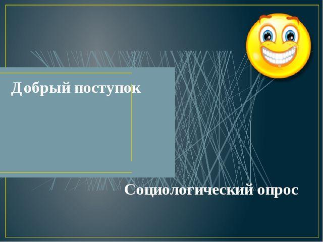 Добрый поступок Социологический опрос Выполнили: Мищанчук Виктор, Симукова Ан...