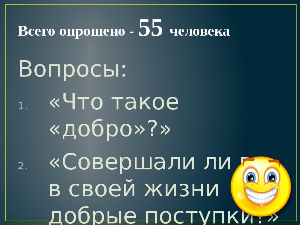 Всего опрошено - 55 человека Вопросы: «Что такое «добро»?» «Совершали ли вы в...