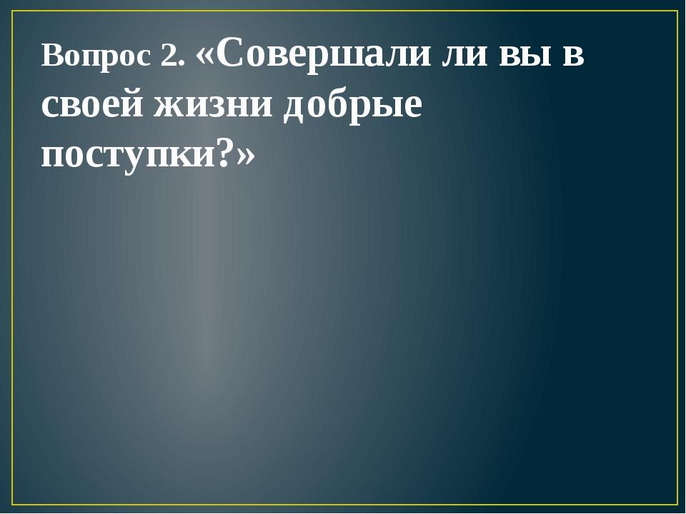 Вопрос 2. «Совершали ли вы в своей жизни добрые поступки?»