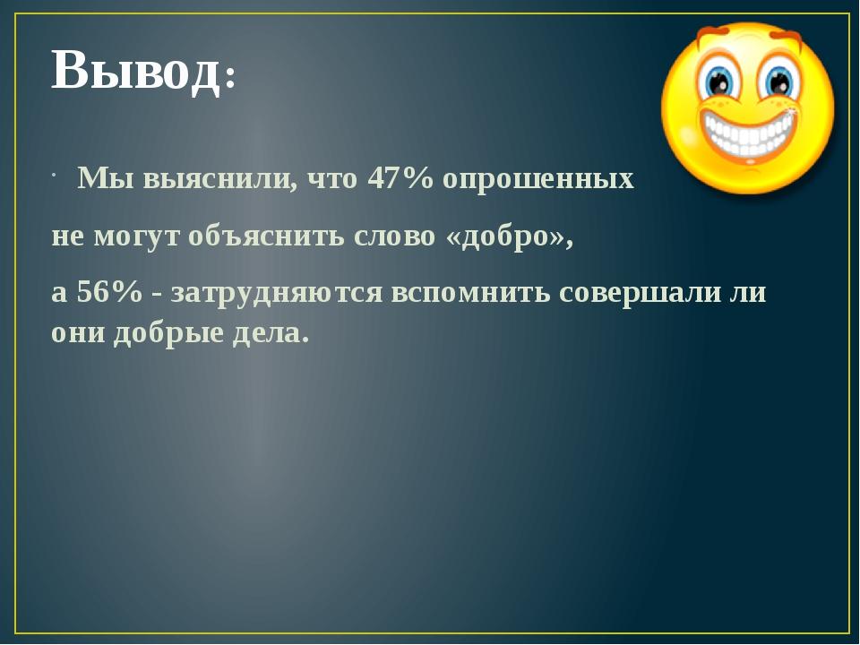 Вывод: Мы выяснили, что 47% опрошенных не могут объяснить слово «добро», а 56...
