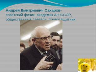 Андрей Дмитриевич Сахаров- советский физик, академик АН СССР, общественный де