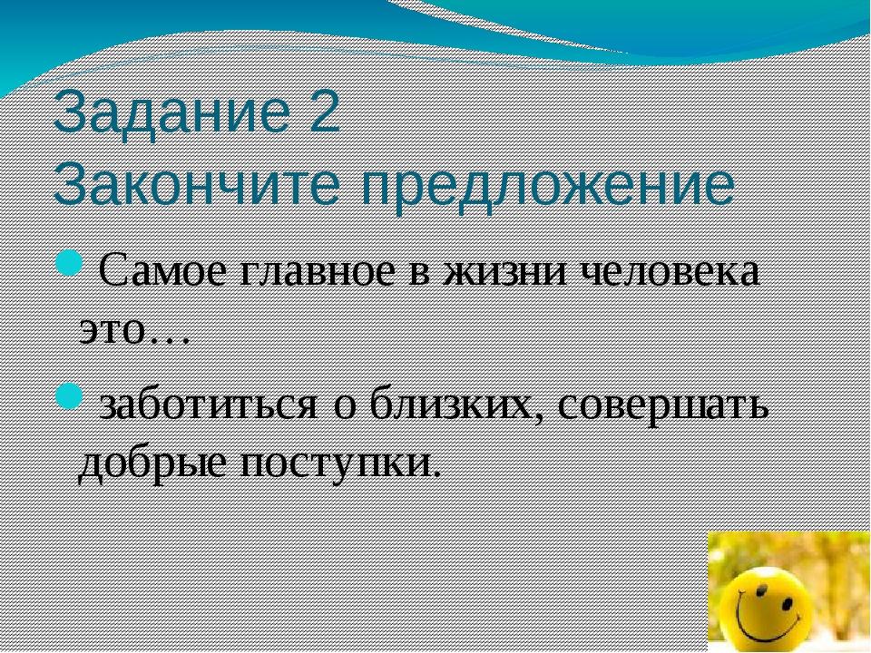 Задание 2 Закончите предложение Самое главное в жизни человека это… заботитьс...