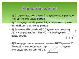 1) Сторона ромба равна 5, а диагональ равна 6. Найдите площадь ромба.