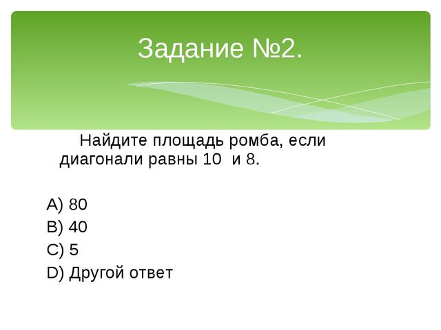 Найдите площадь ромба, если диагонали равны 10 и 8. A) 80 B) 40 C) 5 D) Друг...