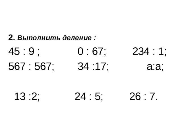 2. Выполнить деление : 45 : 9 ; 0 : 67; 234 : 1; 567 : 567; 34 :17; а:а; 13 :...