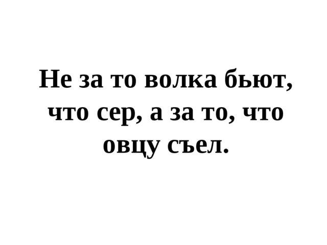 Не за то волка бьют, что сер, а за то, что овцу съел.
