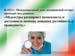 В 2013 г. Международный день медицинской сестры проходит под девизом: «Медсес