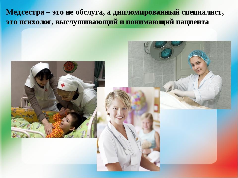 Медсестра – это не обслуга, а дипломированный специалист, это психолог, выслу...