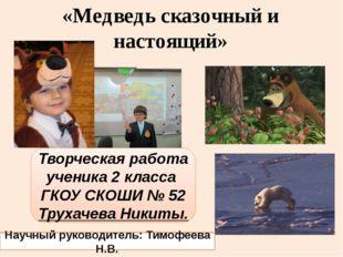 «Медведь сказочный и настоящий» Творческая работа ученика 2 класса ГКОУ СКОШИ