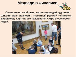 Медведи в живописи. Очень точно изобразил жизнь медведей художник Шишкин Иван