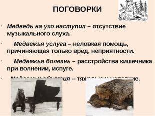 ПОГОВОРКИ Медведь на ухо наступил – отсутствие музыкального слуха. Медвежья у