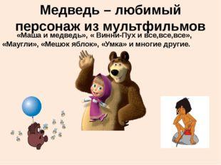 Медведь – любимый персонаж из мультфильмов «Маша и медведь», « Винни-Пух и вс