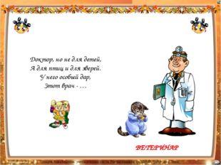 Доктор, но не для детей, А для птиц и для зверей. У него особый дар, Этот вра