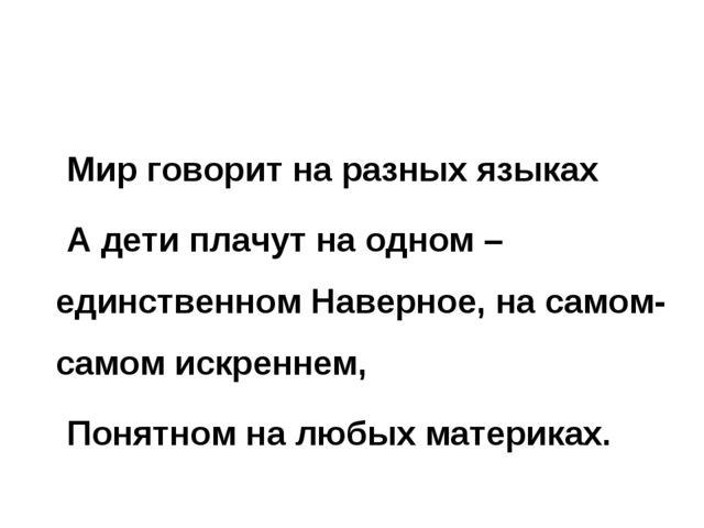 Мир говорит на разных языках А дети плачут на одном – единственном Наверное,...
