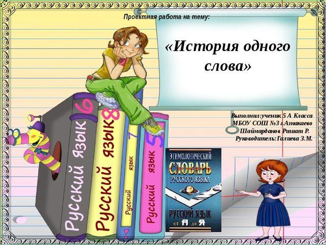 Выполнил:ученик 5 А Класса МБОУ СОШ №3 г.Азнакаево Шаймарданов Ришат Р. Руко...