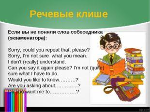 Речевые клише Если вы не поняли слов собеседника (экзаменатора): Sorry, could