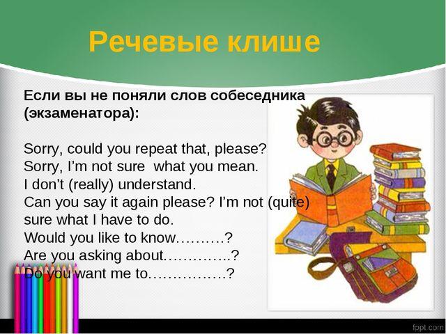 Речевые клише Если вы не поняли слов собеседника (экзаменатора): Sorry, could...