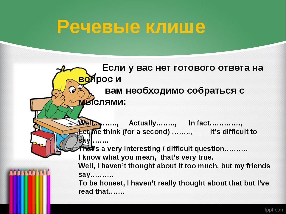 Речевые клише Если у вас нет готового ответа на вопрос и вам необходимо собра...