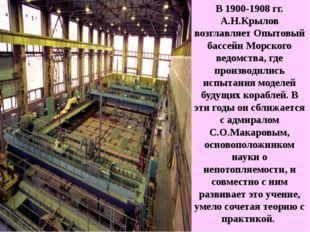 В 1900-1908 гг. А.Н.Крылов возглавляет Опытовый бассейн Морского ведомства, г