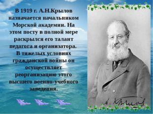 В 1919 г. А.Н.Крылов назначается начальником Морской академии. На этом посту