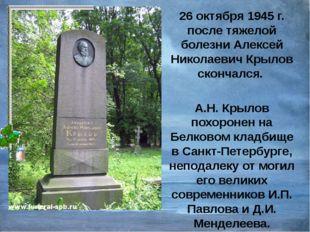 26 октября 1945 г. после тяжелой болезни Алексей Николаевич Крылов скончался.