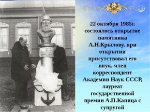 22 октября 1985г. состоялось открытие памятника А.Н.Крылову, при открытии при
