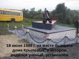 18 июня 1989 г. на месте бывшего дома Крыловых, в котором родился учёный, уст