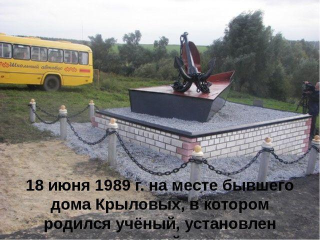 18 июня 1989 г. на месте бывшего дома Крыловых, в котором родился учёный, уст...
