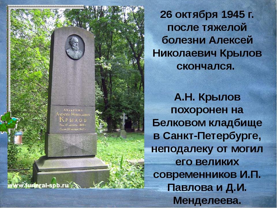 26 октября 1945 г. после тяжелой болезни Алексей Николаевич Крылов скончался....