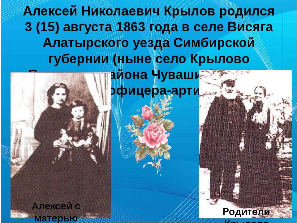Алексей Николаевич Крылов родился 3 (15) августа 1863 года в селе Висяга Алат...