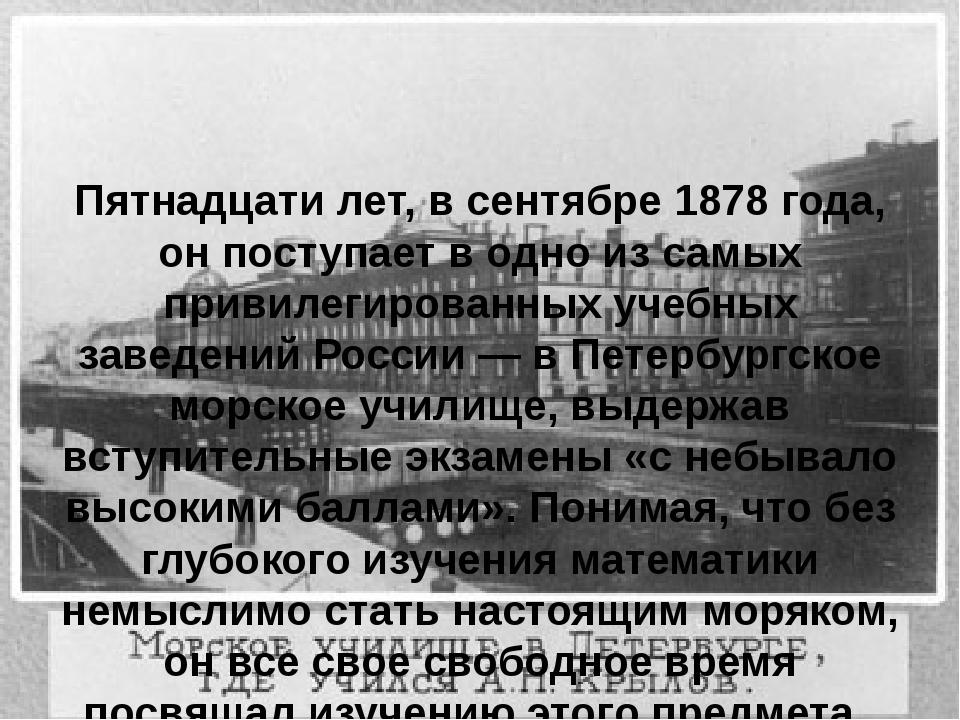 Пятнадцати лет, в сентябре 1878 года, он поступает в одно из самых привилегир...