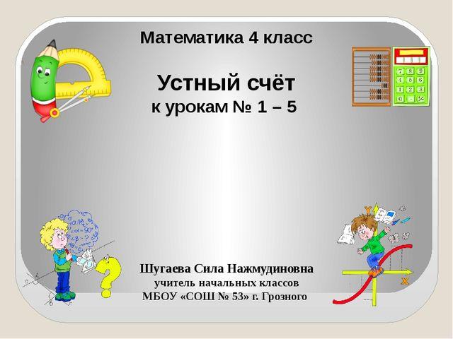 Математика 4 класс Устный счёт к урокам № 1 – 5 Шугаева Сила Нажмудиновна уч...