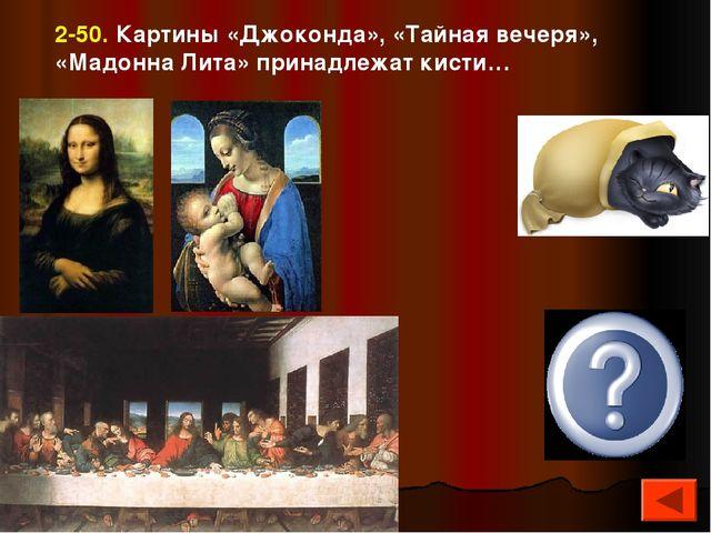 2-50. Картины «Джоконда», «Тайная вечеря», «Мадонна Лита» принадлежат кисти…...