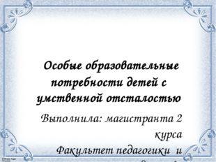 Особые образовательные потребности детей с умственной отсталостью Выполнила: