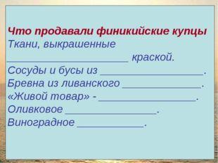 Что продавали финикийские купцы Ткани, выкрашенные ____________________ краск