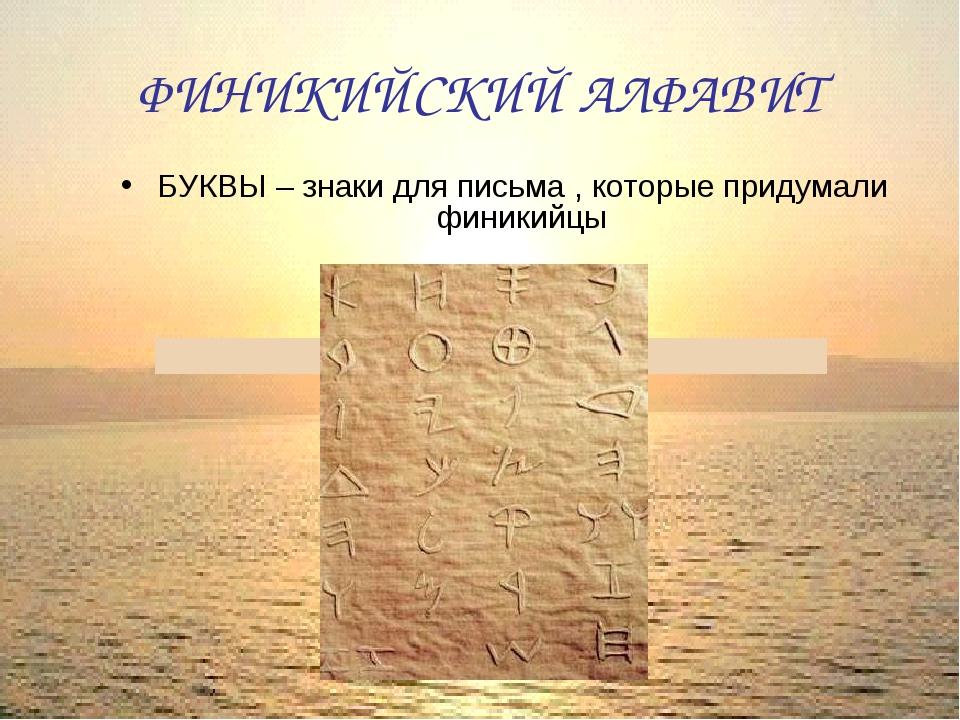 ФИНИКИЙСКИЙ АЛФАВИТ БУКВЫ – знаки для письма , которые придумали финикийцы