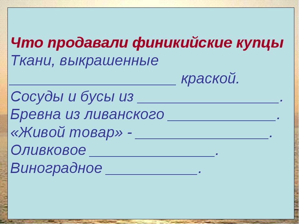 Что продавали финикийские купцы Ткани, выкрашенные ____________________ краск...