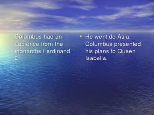 Columbus had an audience from the monarchs Ferdinand 2 He went do Asia. Colum